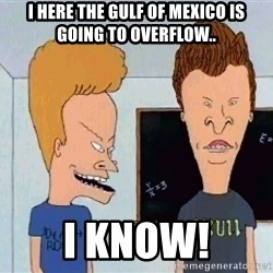 Beavis and butthead - I here the Gulf of Mexico is going to overflow.. I know!