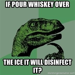 Raptor - If pour whiskey over  the ice it will disinfect it?