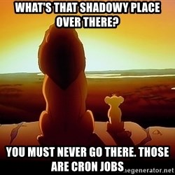 simba mufasa - What's That shadowy place over there? You must never go there. Those are cron jobs