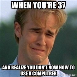 90s Problems - when you're 37 and realize you don't now how to use a computrer