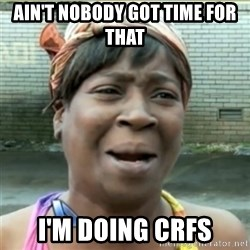 Ain't Nobody got time fo that - Ain't nobody GOT time for THAT  I'm doing crfs