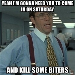Office Space Boss - Yeah I'm gonna need you to come in on saturday and kill some biters