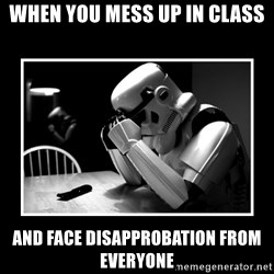 Sad Trooper - When You mess Up In class And face disapprobation From everyone