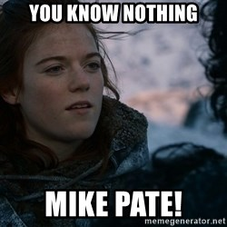 Ygritte knows more than you - You know nothing Mike Pate!