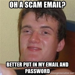 Stoner Stanley - oh a scam email? Better put in my email and password