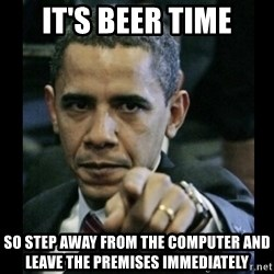 obama pointing - It's beer time so step away from the computer and leave the premises immediately