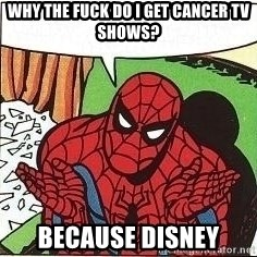 Question Spiderman - WHY THE FUCK DO I GET CANCER TV SHOWS? BECAUSE DISNEY