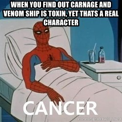 Cancer Spiderman - WHEN YOU FIND OUT CARNAGE AND VENOM SHIP IS TOXIN, YET THATS A REAL CHARACTER