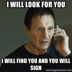 taken meme - I will look for you I will find you and you will sign