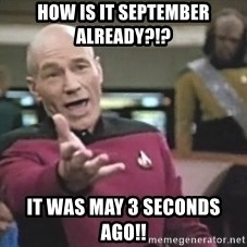 Picard Wtf - HOW IS IT SEPTEMBER ALREADY?!?  iT WAS MAY 3 SECONDS AGO!!