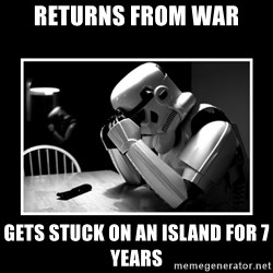 Sad Trooper - returns from war gets stuck on an island for 7 years