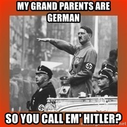 Heil Hitler - My grand parents are german So You call em' hitler?