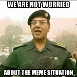 Iraqi Information Minister - We Are Not Worried  ABOUT THE MEME SITUATION