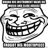 Troll Faceee - Brang his instrument valve oIl music and slide grease Frogot his mouthpiece