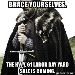Ned Stark - BRACE YOURSELVES. The hwy. 61 labor day yard sale is coming.
