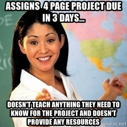 Unhelpful High School Teacher - assigns  4 page project due in 3 days... DOESN'T teach anything they need to know for the project and DOESN'T provide any resources