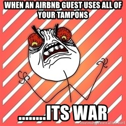 iHate - when an airbnb guest uses all of your tampons ........its war