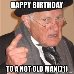 Angry Old Man - HAPPY BIRTHDAY TO A NOT OLD MAN(71)