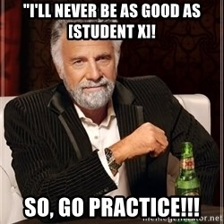 "The Most Interesting Man In The World - ""i'LL NEVER BE AS GOOD AS [STUDENT X]! SO, GO PRACTICE!!!"