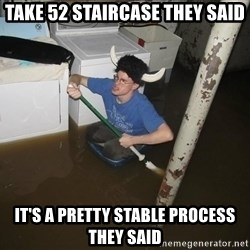 X they said,X they said - Take 52 Staircase they said It's a pretty stable process they said