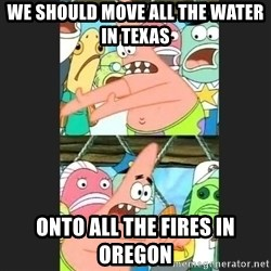 Pushing Patrick - We should move all the water in texas onto all the fires in oregon