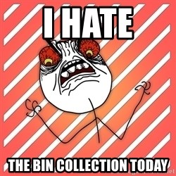 iHate - I haTe  The bin collection today