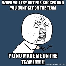 Y U No - when you try out for soccer and you dont get on the team y u no make me on the team!!!!!!!!