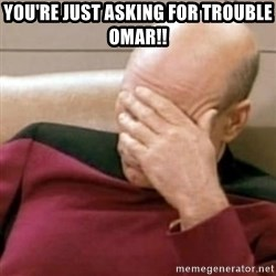 Face Palm - You're just asking for trouble omar!!