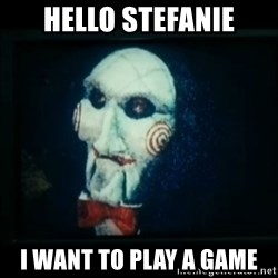 SAW - I wanna play a game - Hello Stefanie I want to play a game
