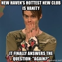 "SNL Stefon - New Haven's hottest New club is Vanity It finally answers the question: ""AgAIN?"""