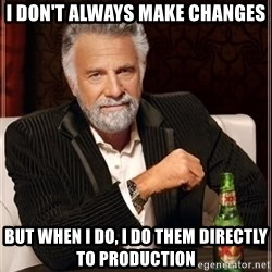 i dont always - I don't always make changes but when i do, i do them directly to production