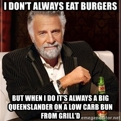 I Dont Always Troll But When I Do I Troll Hard - i don't always eat burgers BUT WHEN I DO IT'S ALWAYS A BIG QUEENSLANDER ON A LOW CARB BUN FROM GRILL'D