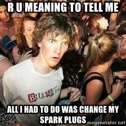 -Sudden Clarity Clarence - r u meaning to tell me all i had to do was change my spark plugs