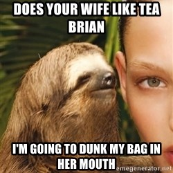 The Rape Sloth - Does your wife like tea Brian  I'm going to dunk my bag in her mouth