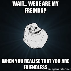 Forever Alone - Wait... Were are my freinds? when you REALISE that you are FRIENDLESS