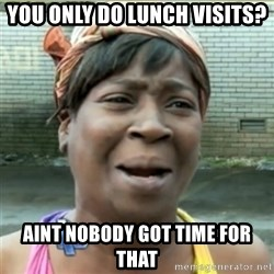 Ain't Nobody got time fo that - You only do lunch visits? AINT NOBODY GOT TIME FOR ThAT