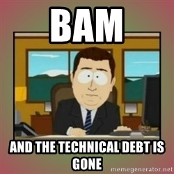 aaaand its gone - BAM and the technical debt is gone