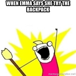x all the y - When emma says she try the backpack