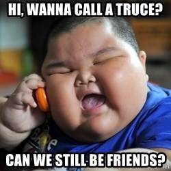 Fat Asian Kid - Hi, wanna call a truce? Can we still be friends?