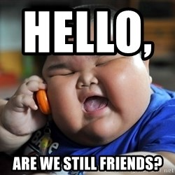 Fat Asian Kid - Hello,              Are we still friends?