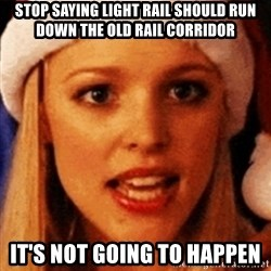 trying to make fetch happen  - sTOP SAYING LIGHT RAIL SHOULD RUN DOWN THE OLD RAIL CORRIDOR iT'S NOT GOING TO HAPPEN