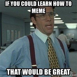 Office Space Boss - If you could learn how to meme That would be great