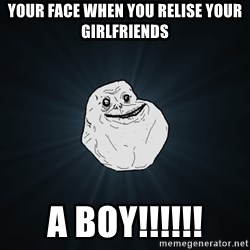 Forever Alone - Your face when you relise your girlfriends a boy!!!!!!