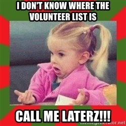 dafuq girl - I don't know where The volunteer list is CaLl me laterz!!!