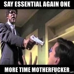Say what again - Say essential again one more time motherfucker
