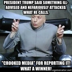 """dr. evil quotation marks - president trump said something ill-advised and nefariously attacked, what he calls, """"crooked media"""" for reporting it! What a winner!"""
