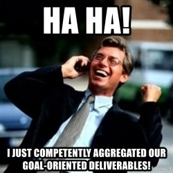 HaHa! Business! Guy! - HA Ha! I just competently aggregated our goal-oriented deliverables!