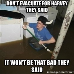 it'll be fun they say - Don't evacuate for harvey they said it won't be that bad they said