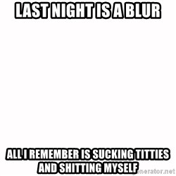 fondo blanco white background - last night is a blur All i remember is sucking titties and shitting myself