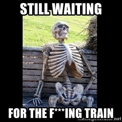 Still Waiting - STILL WAITING FOR THE F***ING TRAIN